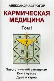 Кармическая медицина. Т. 1: Энергетический вампиризм. Книга чувств. Душа и карма