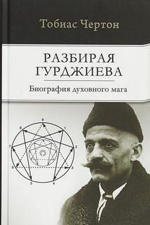 Разбирая Гурджиева: Биография духовного мага