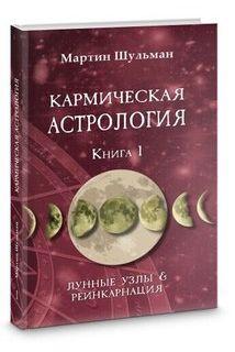 Кармическая астрология. Книга 1.Лунные Узлы и реинкарнация