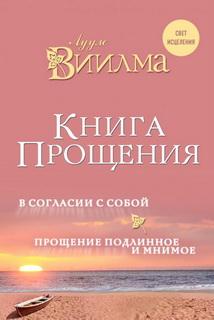 Книга Прощения. В согласии с собой.Прощение подлинное и мнимое