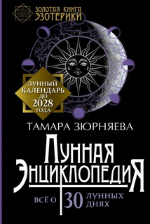 Лунная энциклопедия. Всё о 30 лунных днях. Лунный календарь до 2028 года